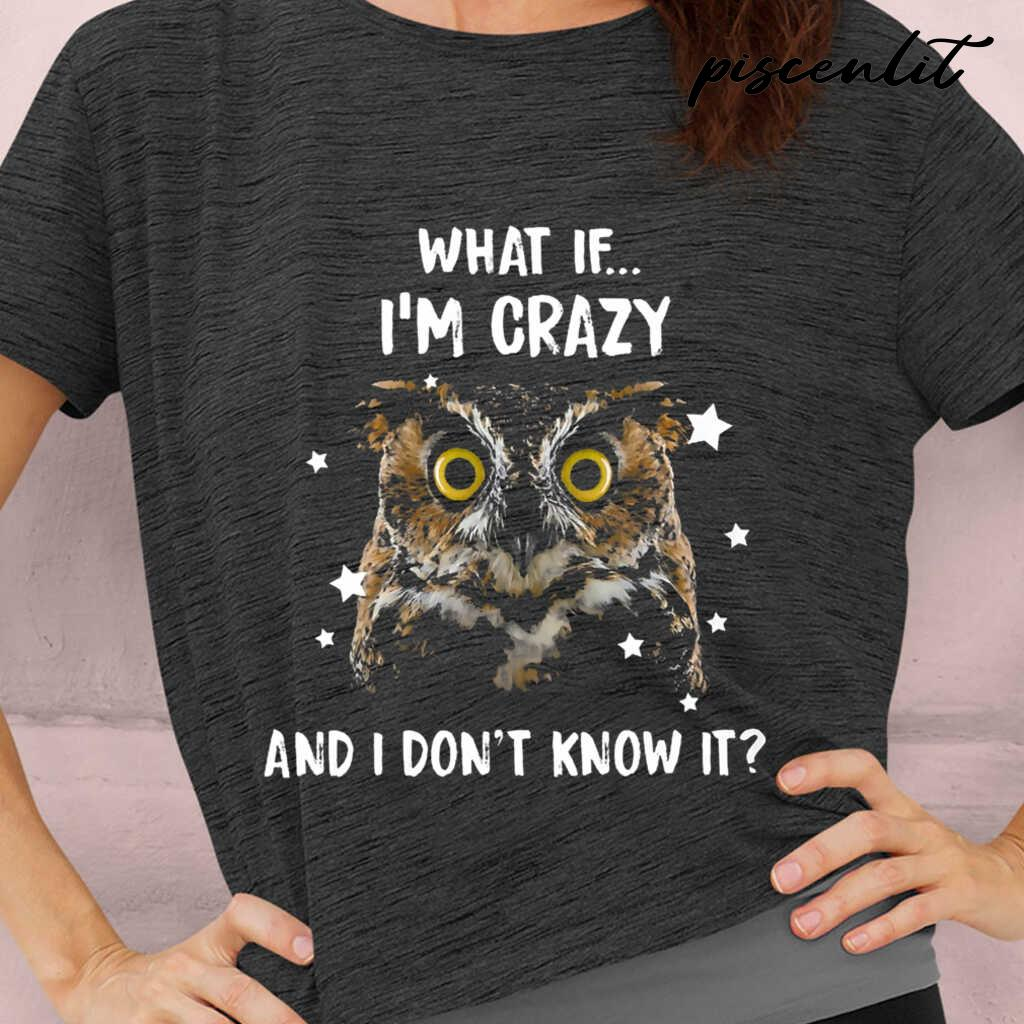 Owl What If I'm Crazy And I Don't Know It Tshirts Black - from piscenlit.com 2