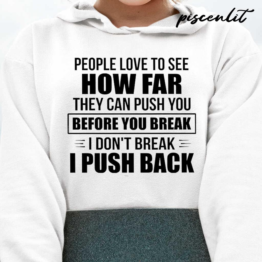 People Love To See How Far They Can Push You Before You Break I Don't Break I Push Back Funny Tshirts White - from piscenlit.com 3