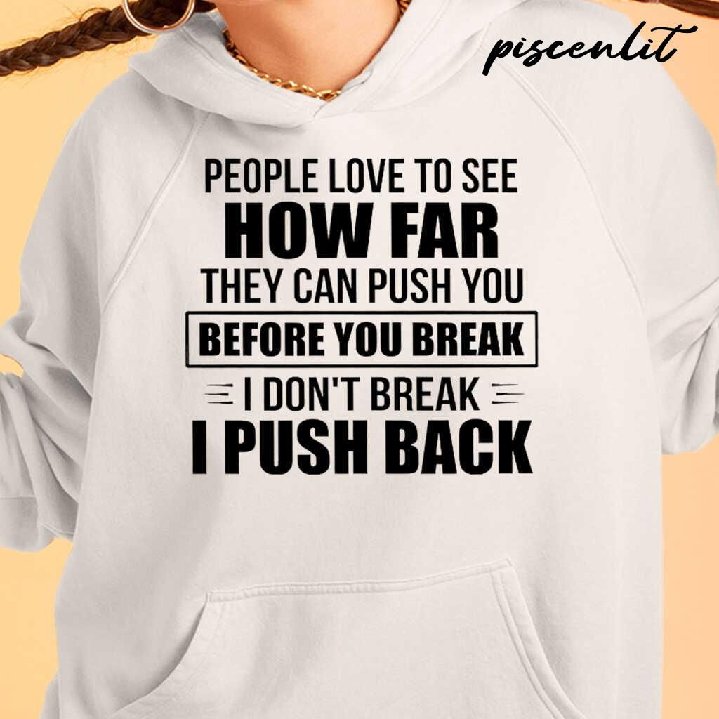 People Love To See How Far They Can Push You Before You Break I Don't Break I Push Back Funny Tshirts White - from piscenlit.com 4