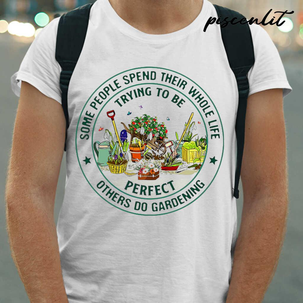 Some People Spend Their Whole Life Trying To Be Perfect Others Do Gardening Circle Tshirts White - from piscenlit.com 1