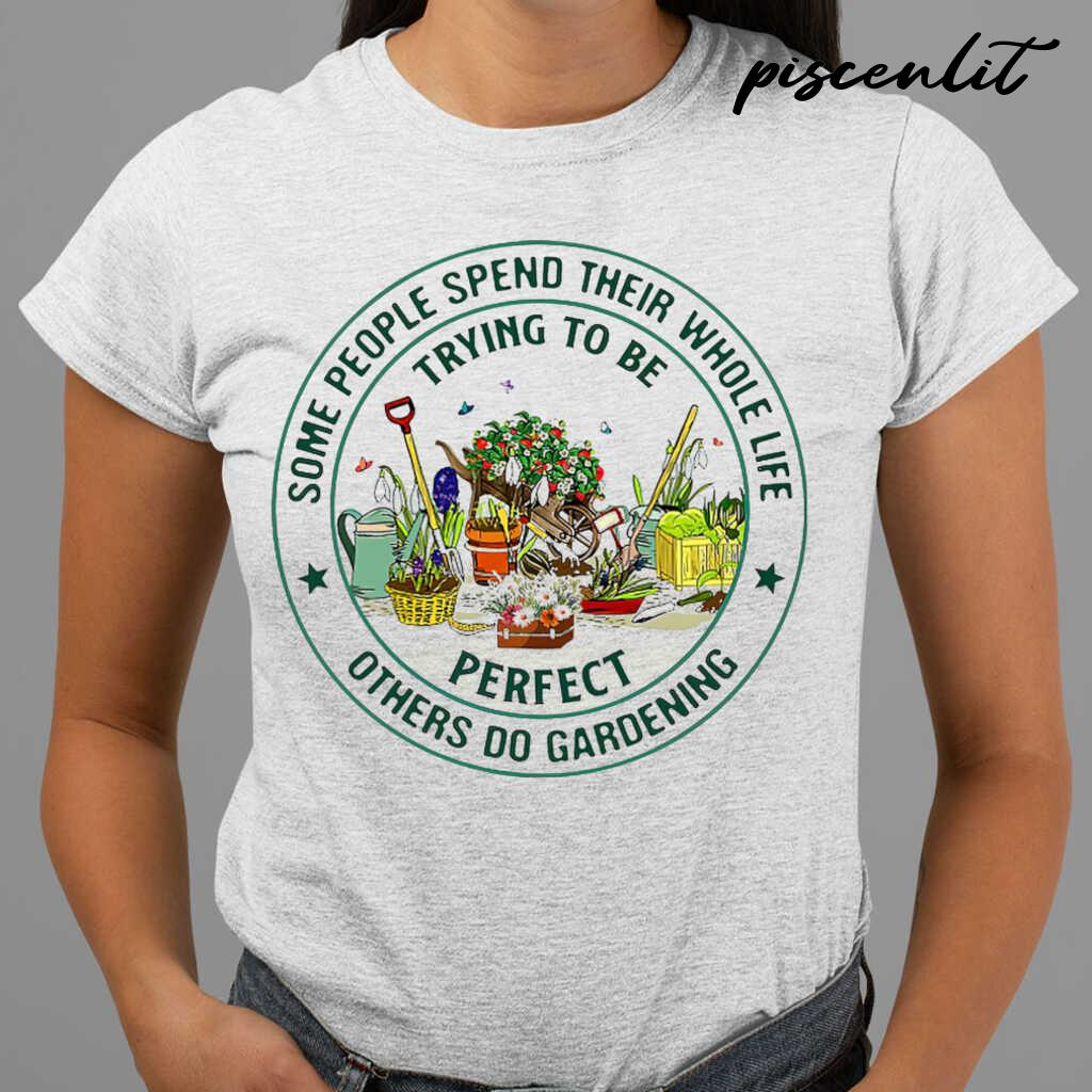 Some People Spend Their Whole Life Trying To Be Perfect Others Do Gardening Circle Tshirts White - from piscenlit.com 2