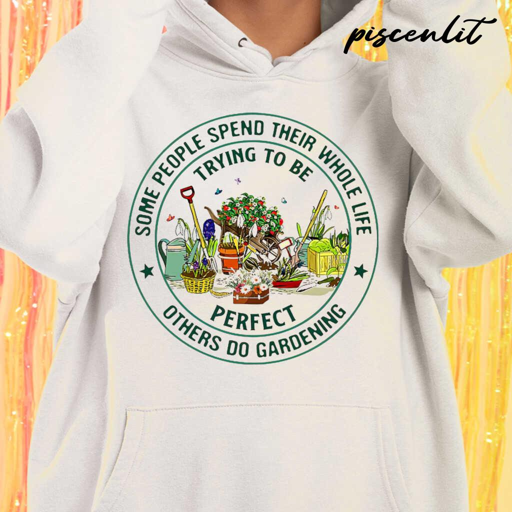 Some People Spend Their Whole Life Trying To Be Perfect Others Do Gardening Circle Tshirts White - from piscenlit.com 3