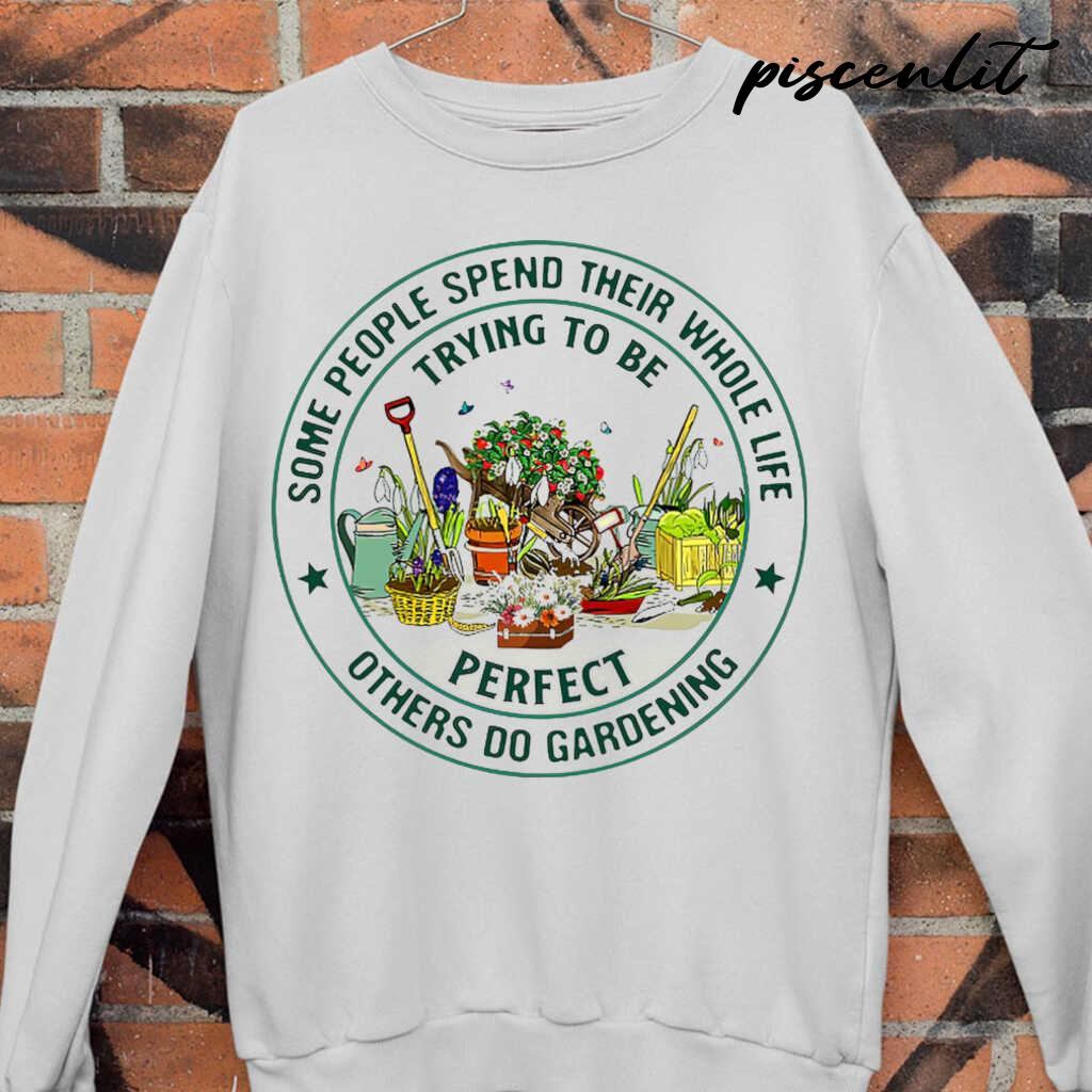 Some People Spend Their Whole Life Trying To Be Perfect Others Do Gardening Circle Tshirts White - from piscenlit.com 4
