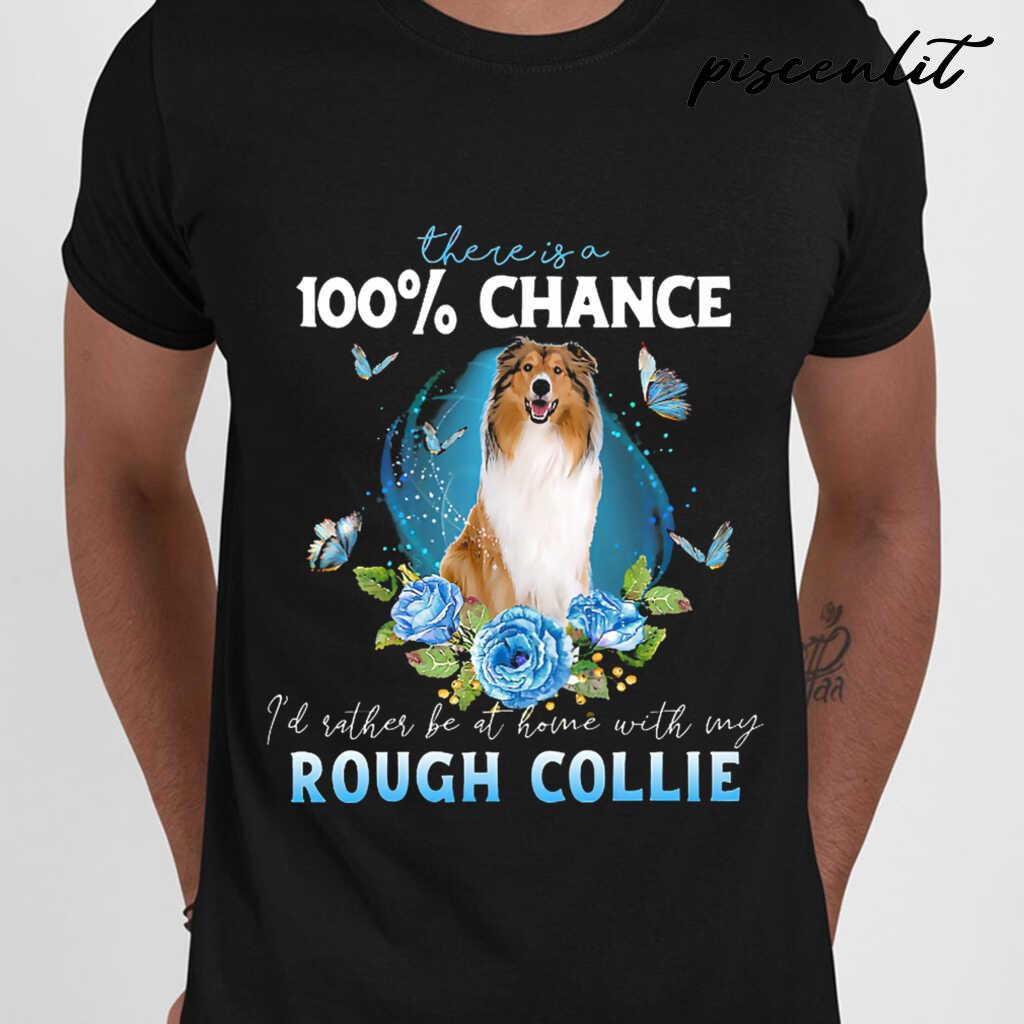 There Is A 100 Percent Chance I'd Rather Be At Home With My Rough Collie Tshirts Black