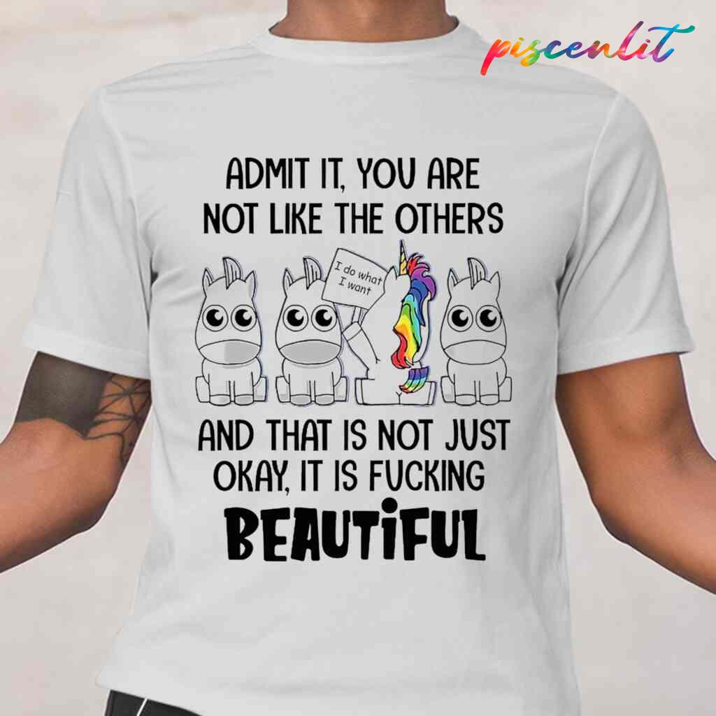 Unicorn Admit It You Are Not Like The Others It Is Fucking Beautiful Funny T-shirts White Apparel White - from piscenlit.com 2