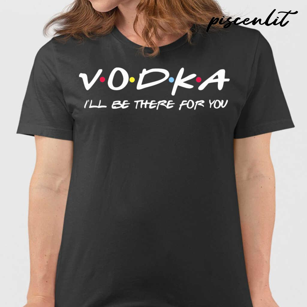 Vodka I'll Be There For You Tshirts Black - from piscenlit.com 2