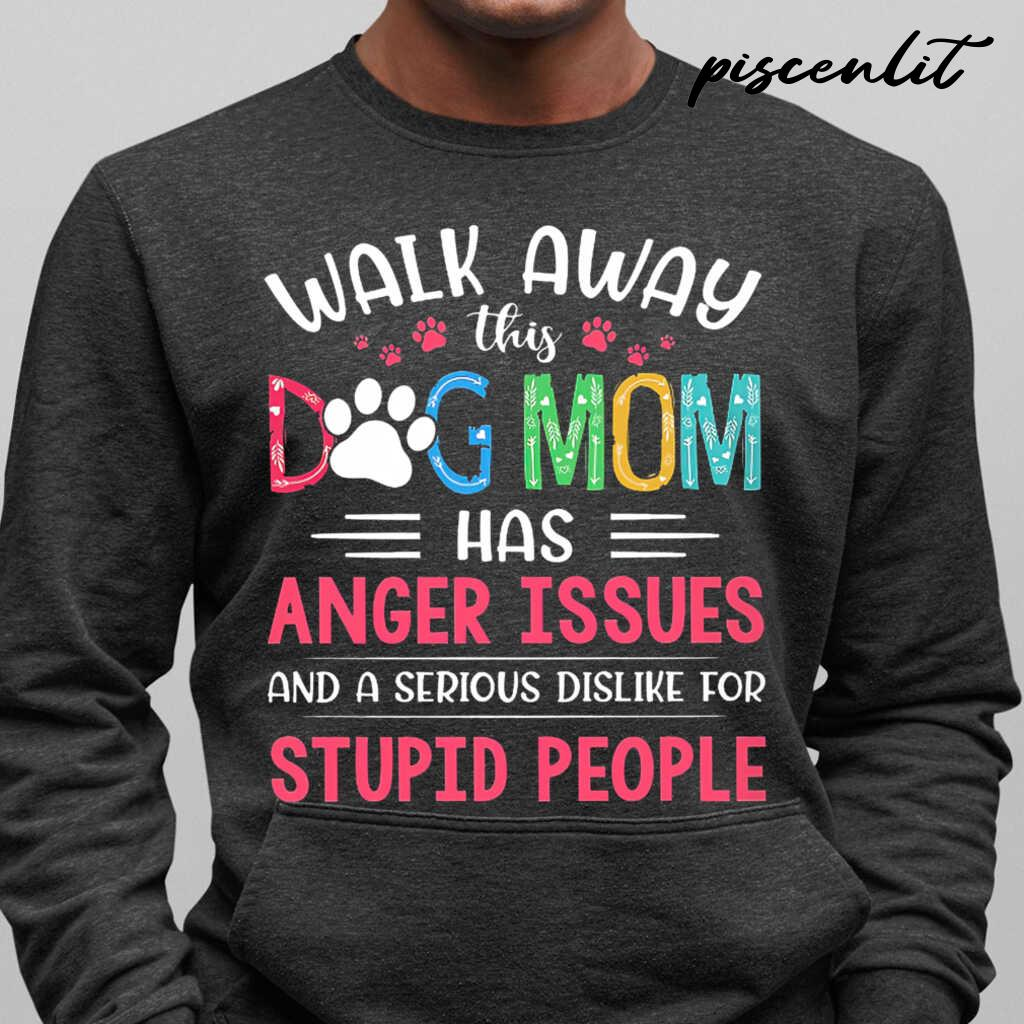 Walk Away This Dog Mom Has Anger Issues And A Serious Dislike For Stupid People Tshirts Black - from piscenlit.com 1