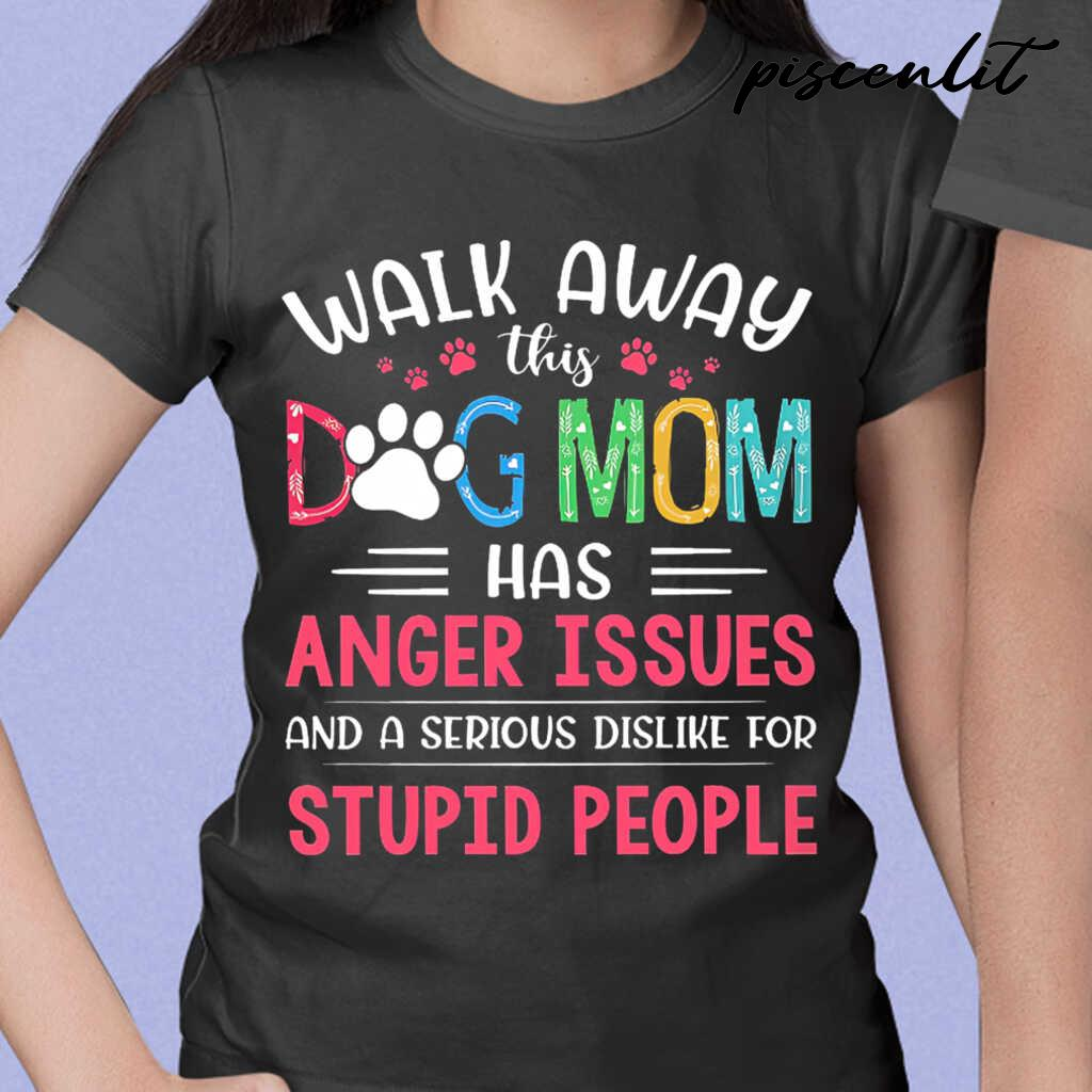 Walk Away This Dog Mom Has Anger Issues And A Serious Dislike For Stupid People Tshirts Black - from piscenlit.com 2