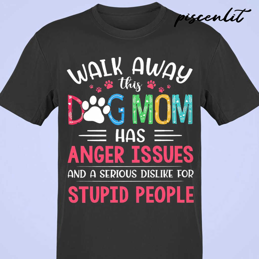 Walk Away This Dog Mom Has Anger Issues And A Serious Dislike For Stupid People Tshirts Black - from piscenlit.com 3
