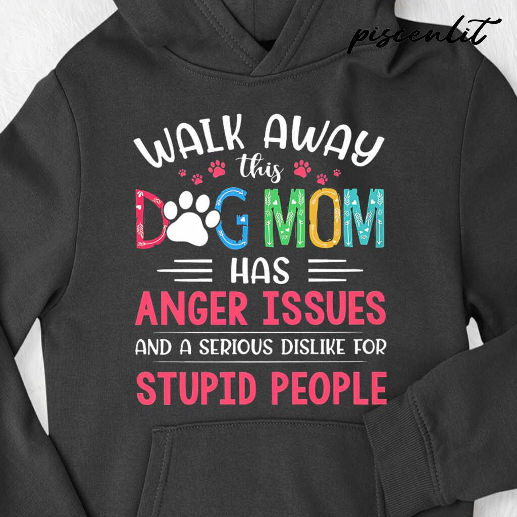 Walk Away This Dog Mom Has Anger Issues And A Serious Dislike For Stupid People Tshirts Black - from piscenlit.com 4