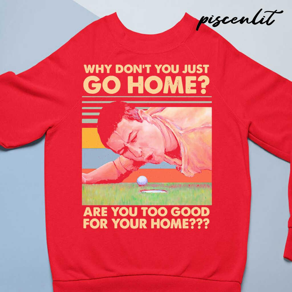 Why Don't You Just Go Home Are You Too Good For Your Home Golf Vintage Retro Tshirts Black - from piscenlit.com 4
