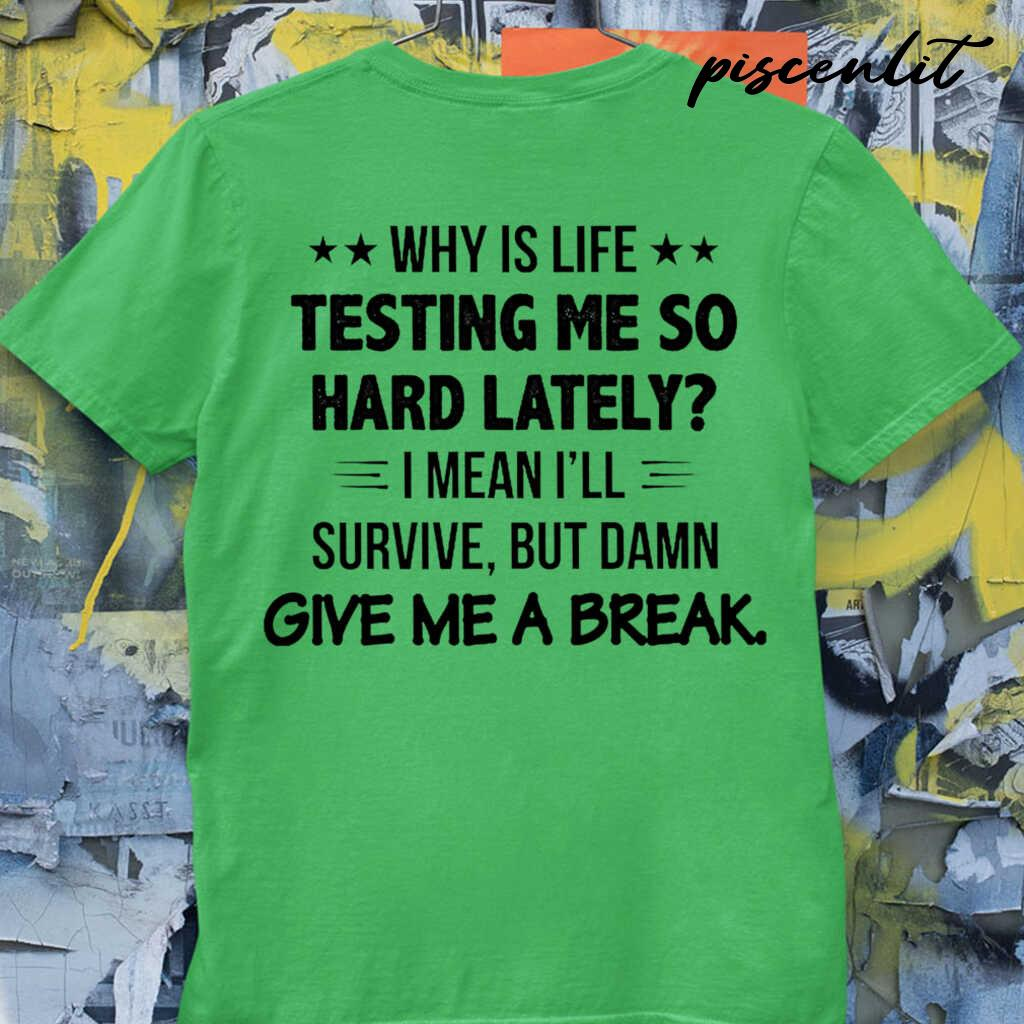 Why Is Life Testing Me So Hard Lately I Mean I'll Survive But Damn Give Me A Break Funny Tshirts White - from piscenlit.com 3