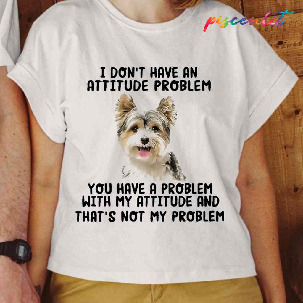 Yorkshire Terrier You Have A Problem With My Attitude T-shirts White