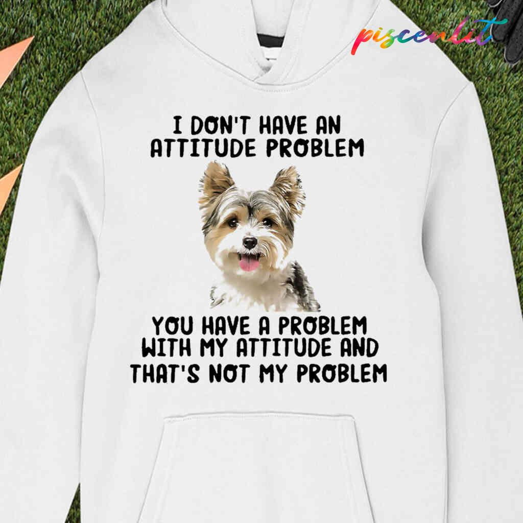 Yorkshire Terrier You Have A Problem With My Attitude T-shirts White Apparel White - from piscenlit.com 3