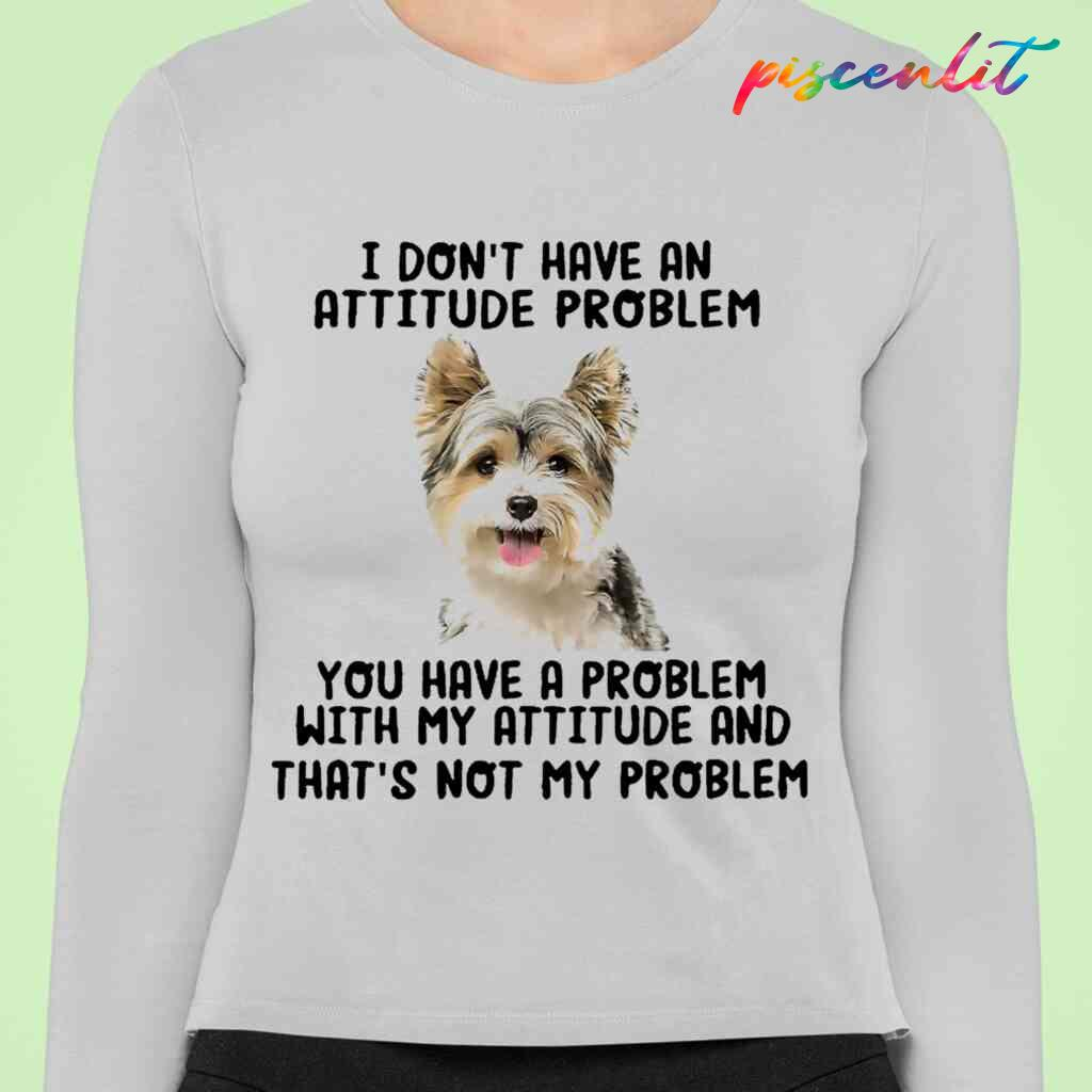 Yorkshire Terrier You Have A Problem With My Attitude T-shirts White Apparel White - from piscenlit.com 4